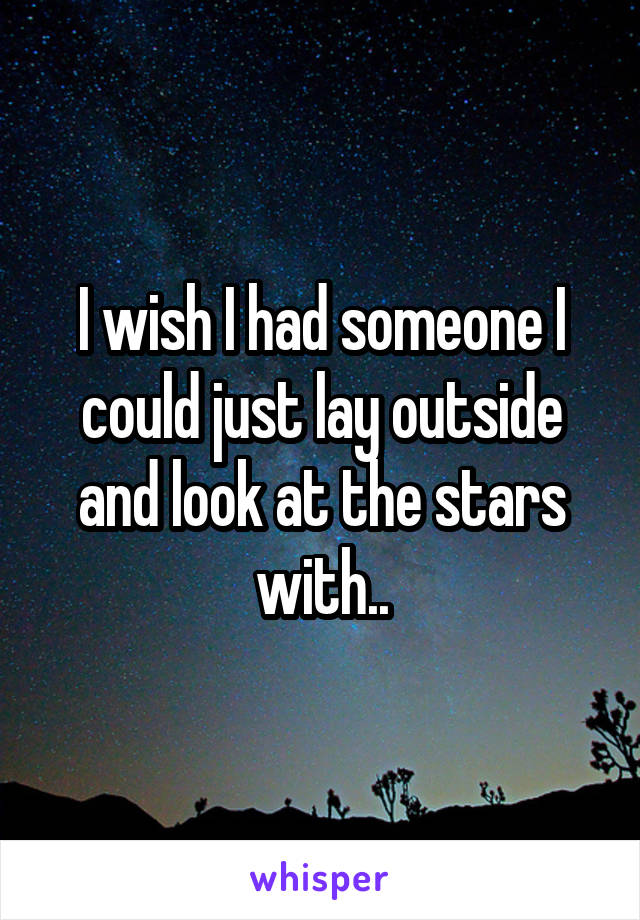 I wish I had someone I could just lay outside and look at the stars with..