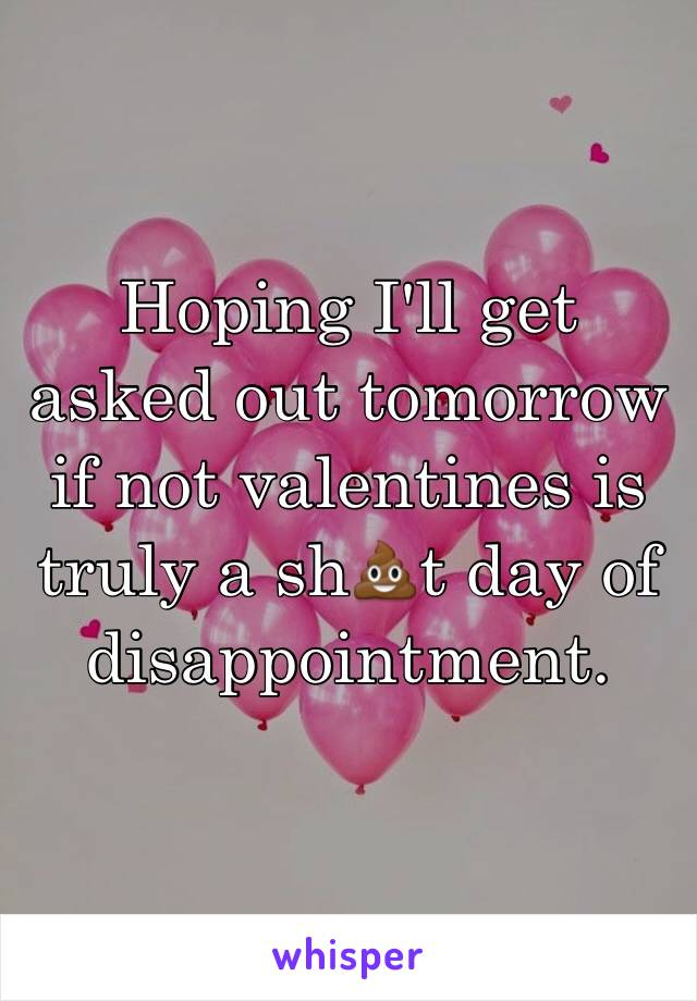Hoping I'll get asked out tomorrow if not valentines is truly a sh💩t day of disappointment.