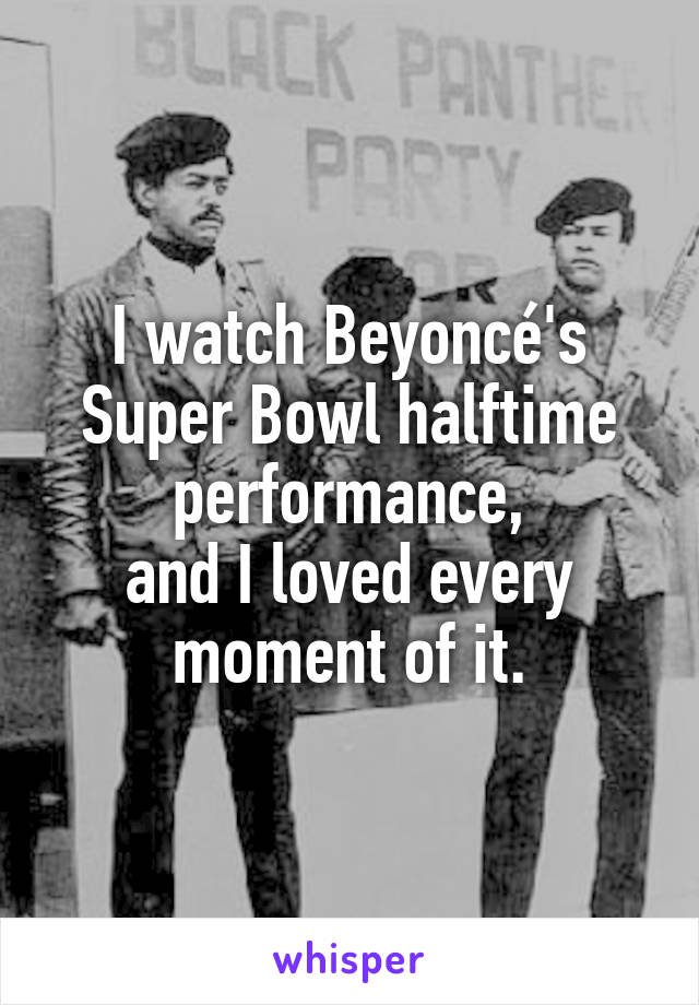 I watch Beyoncé's Super Bowl halftime performance, and I loved every moment of it.