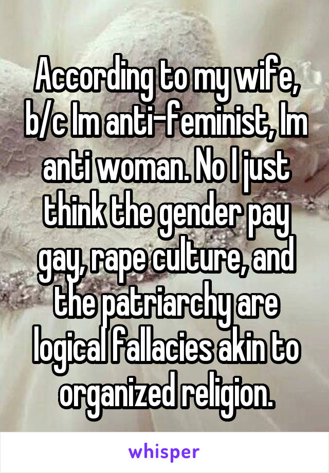 According to my wife, b/c Im anti-feminist, Im anti woman. No I just think the gender pay gay, rape culture, and the patriarchy are logical fallacies akin to organized religion.