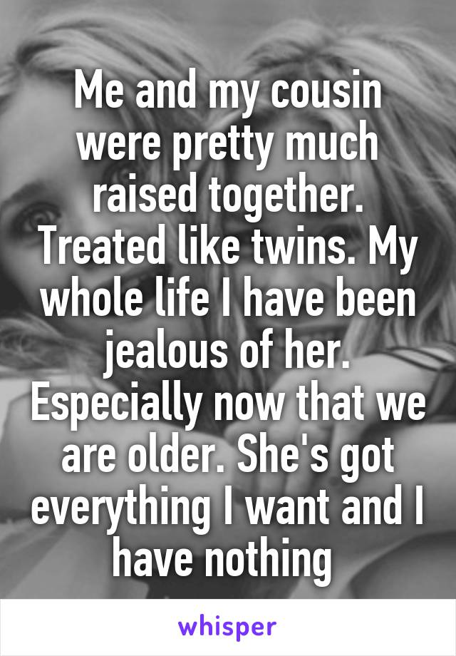 Me and my cousin were pretty much raised together. Treated like twins. My whole life I have been jealous of her. Especially now that we are older. She's got everything I want and I have nothing