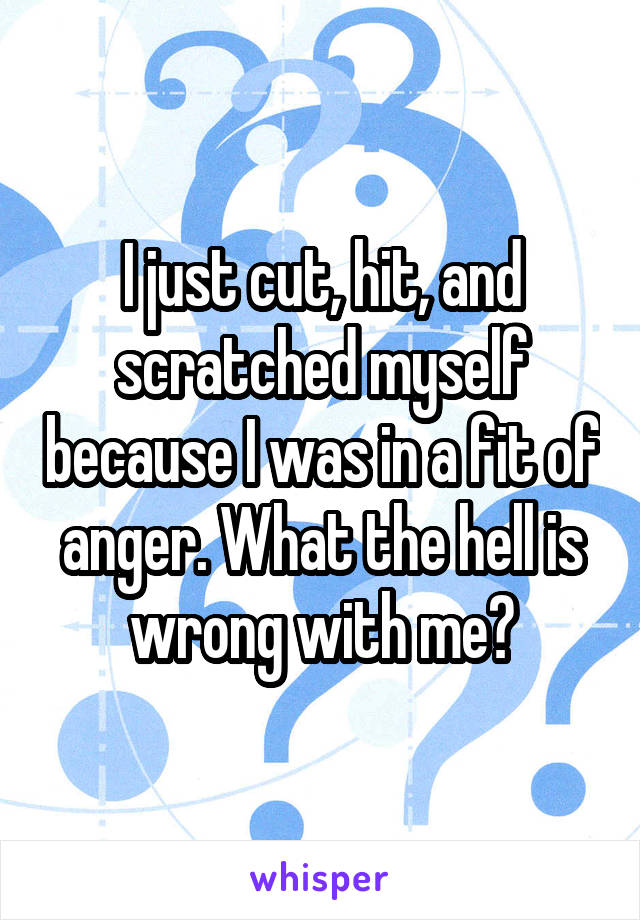I just cut, hit, and scratched myself because I was in a fit of anger. What the hell is wrong with me?