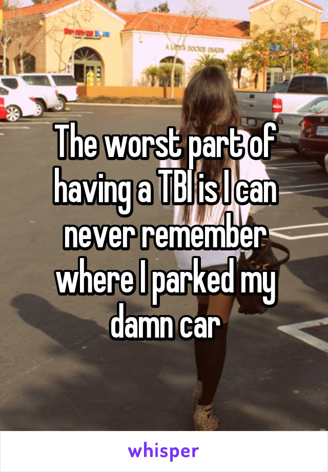 The worst part of having a TBI is I can never remember where I parked my damn car