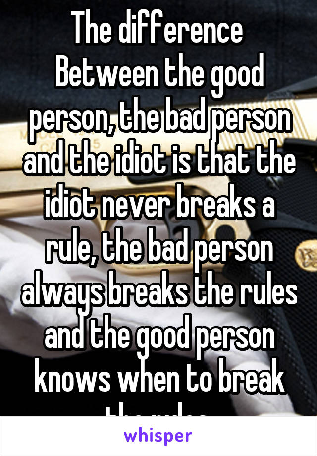 The difference  Between the good person, the bad person and the idiot is that the idiot never breaks a rule, the bad person always breaks the rules and the good person knows when to break the rules.