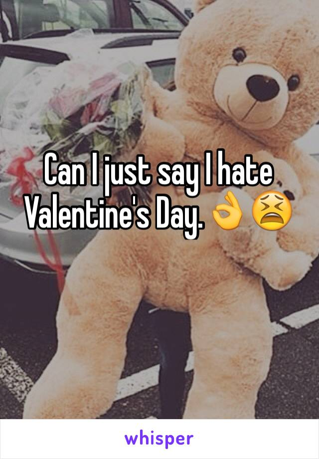 Can I just say I hate Valentine's Day.👌😫