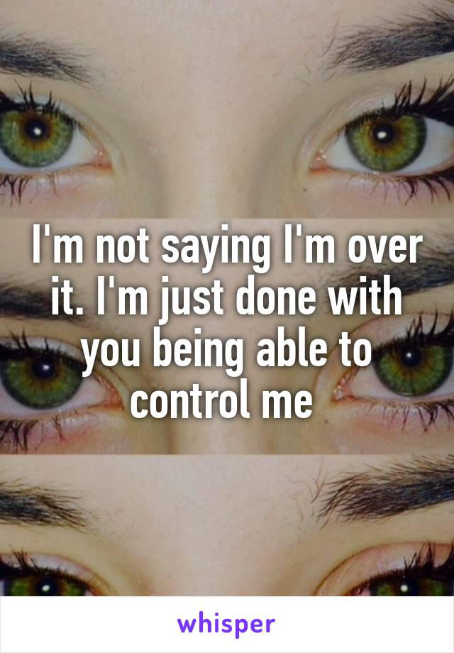 I'm not saying I'm over it. I'm just done with you being able to control me
