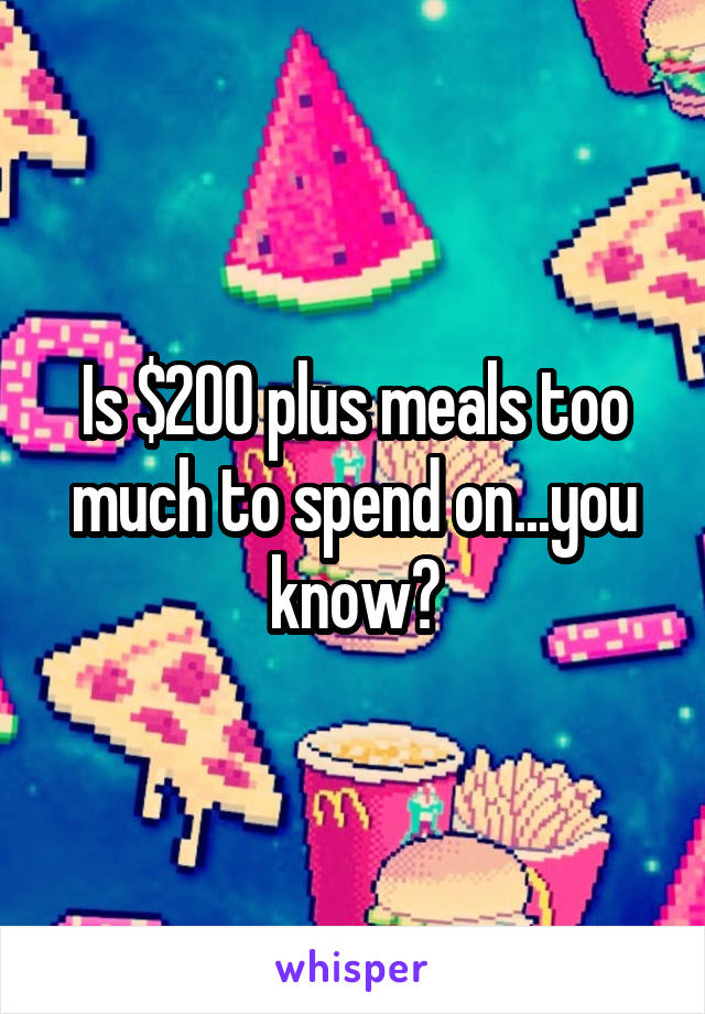 Is $200 plus meals too much to spend on...you know?