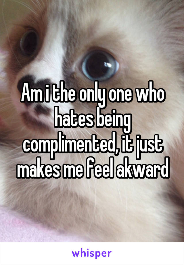Am i the only one who hates being complimented, it just makes me feel akward