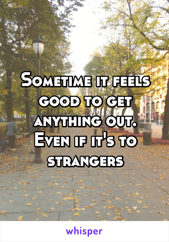 Sometime it feels good to get anything out. Even if it's to strangers