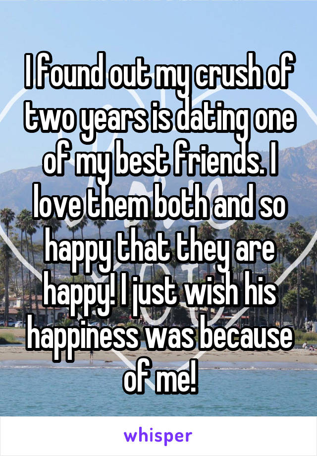 I found out my crush of two years is dating one of my best friends. I love them both and so happy that they are happy! I just wish his happiness was because of me!