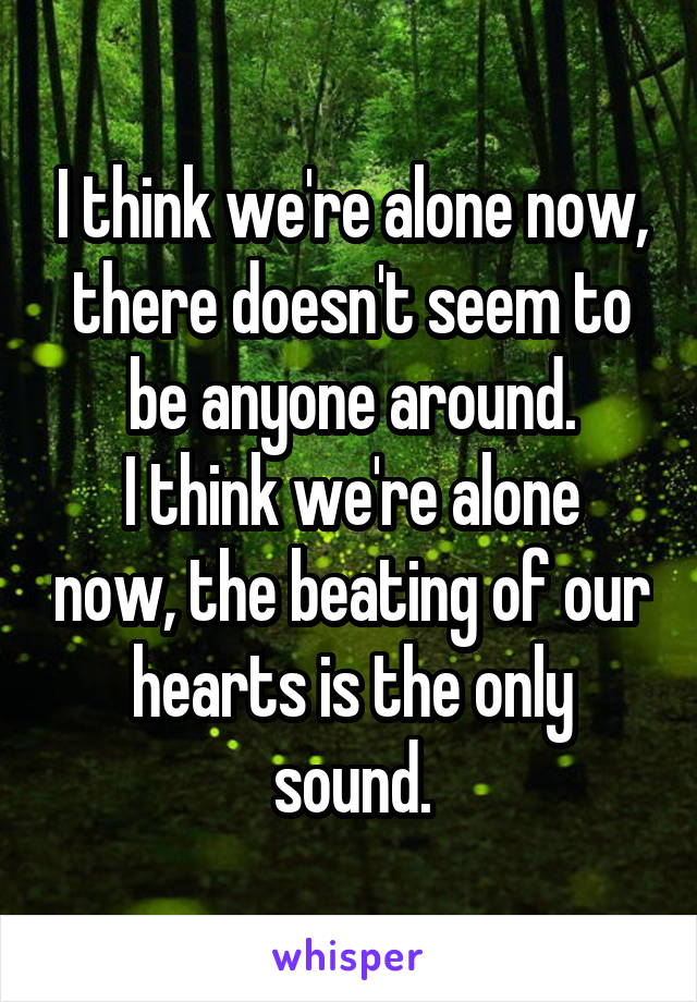 I think we're alone now, there doesn't seem to be anyone around. I think we're alone now, the beating of our hearts is the only sound.