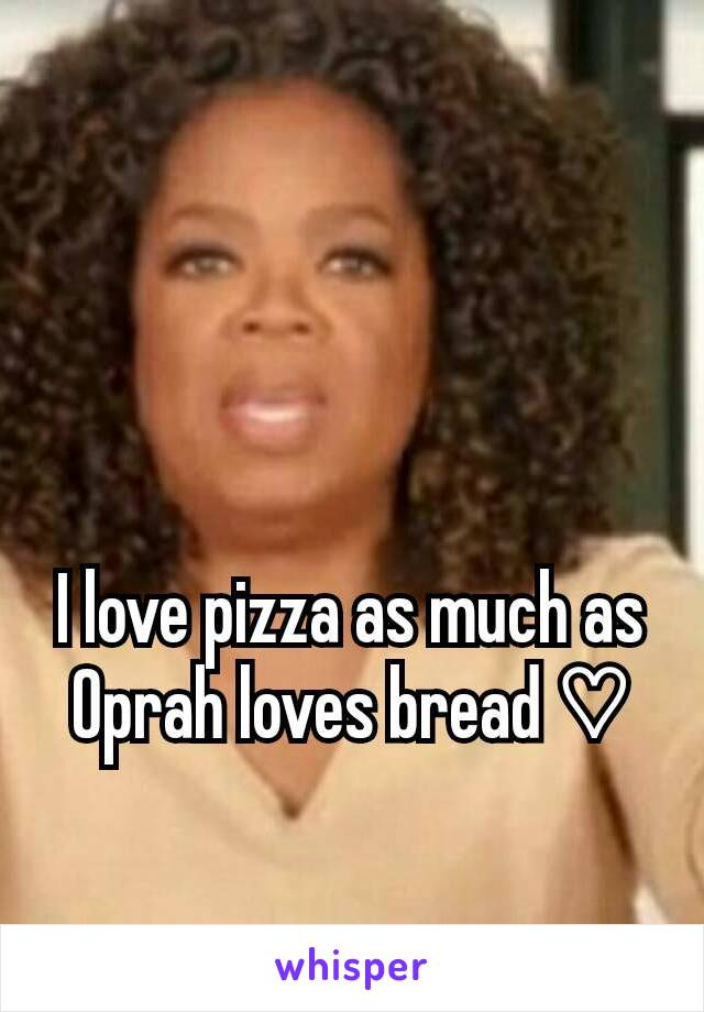 I love pizza as much as Oprah loves bread ♡