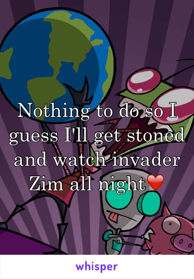Nothing to do so I guess I'll get stoned and watch invader Zim all night❤️