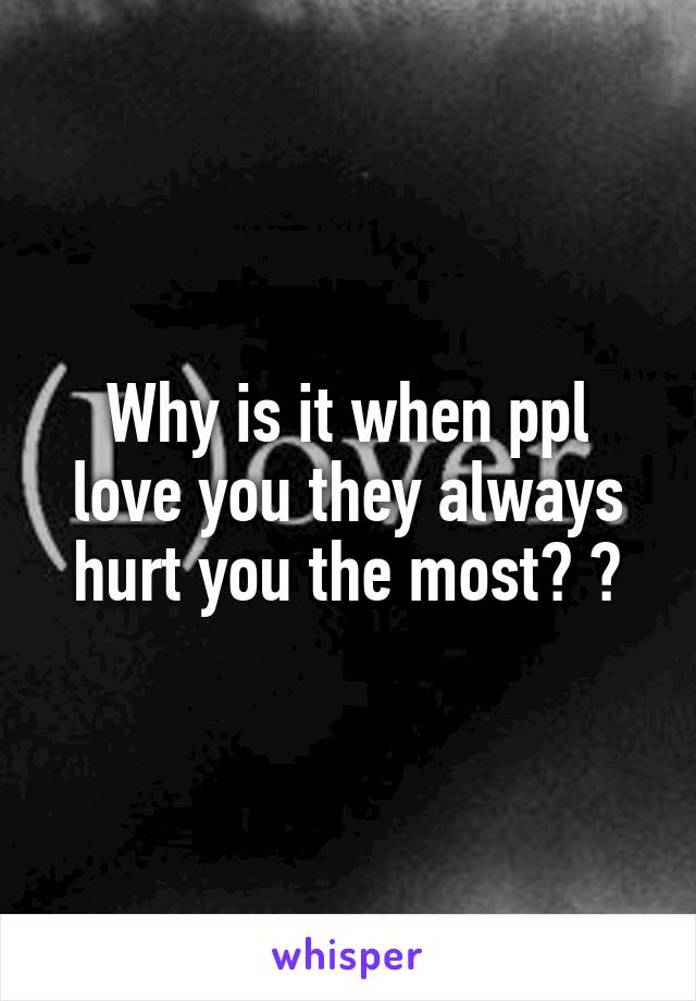Why is it when ppl love you they always hurt you the most? ?
