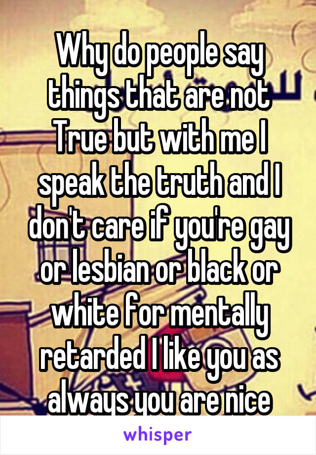Why do people say things that are not True but with me I speak the truth and I don't care if you're gay or lesbian or black or white for mentally retarded I like you as always you are nice