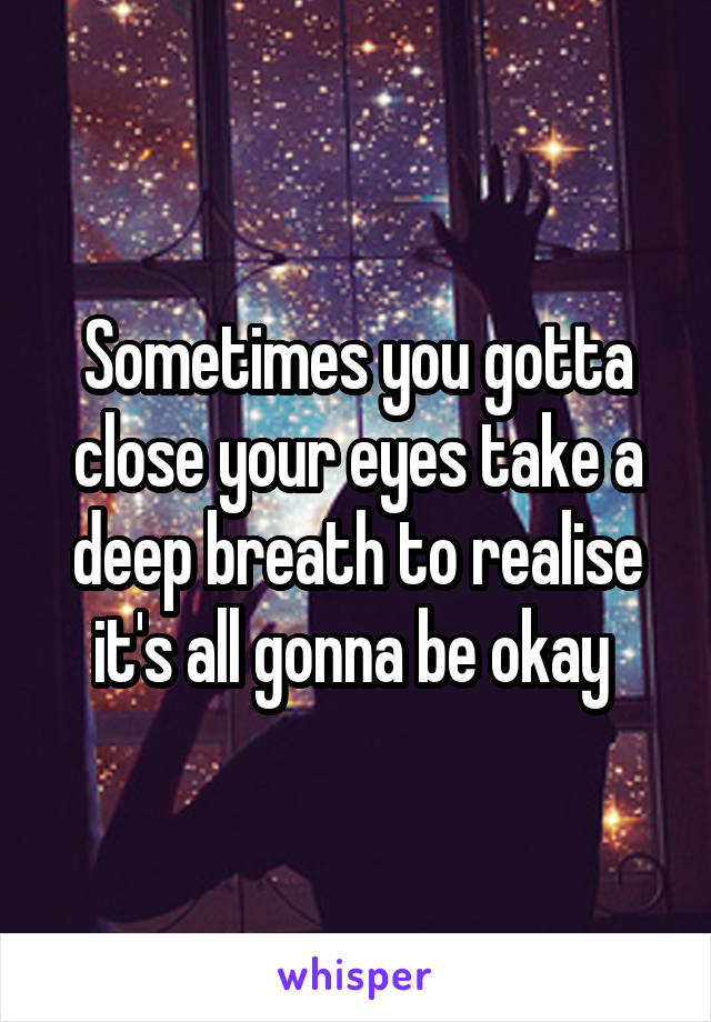 Sometimes you gotta close your eyes take a deep breath to realise it's all gonna be okay