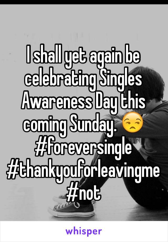 I shall yet again be celebrating Singles Awareness Day this coming Sunday. 😒#foreversingle #thankyouforleavingme #not