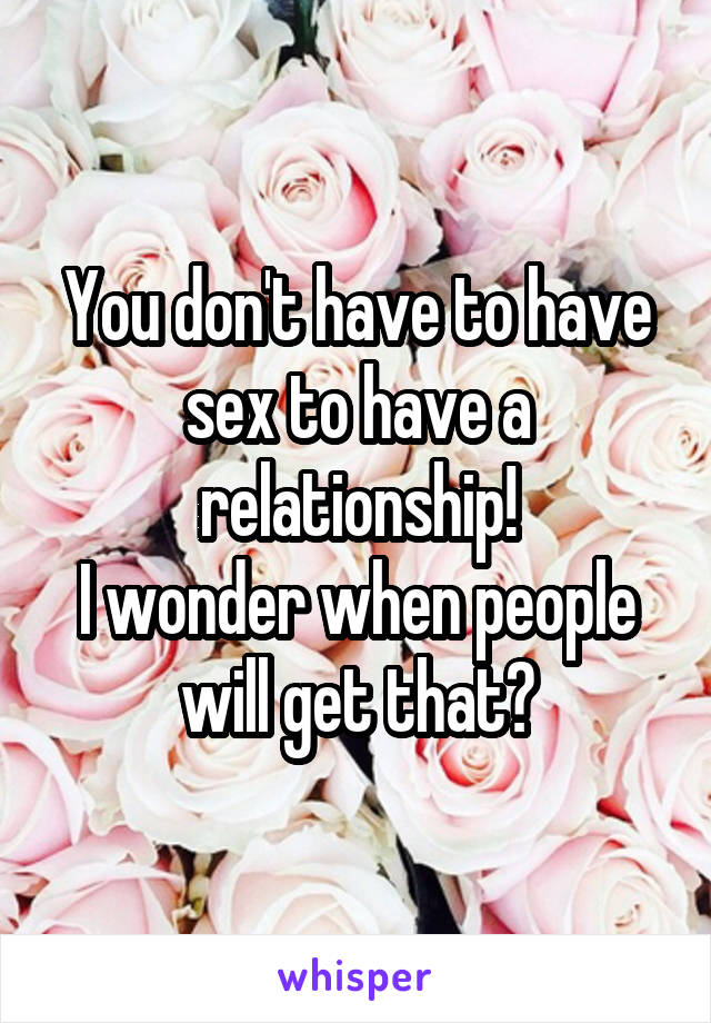 You don't have to have sex to have a relationship! I wonder when people will get that?