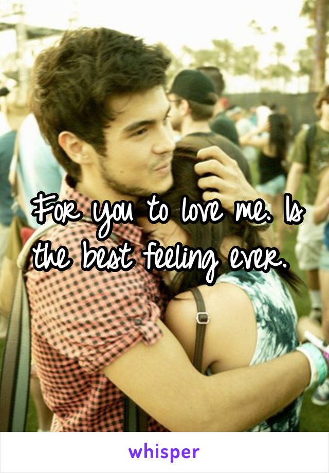 For you to love me. Is the best feeling ever.