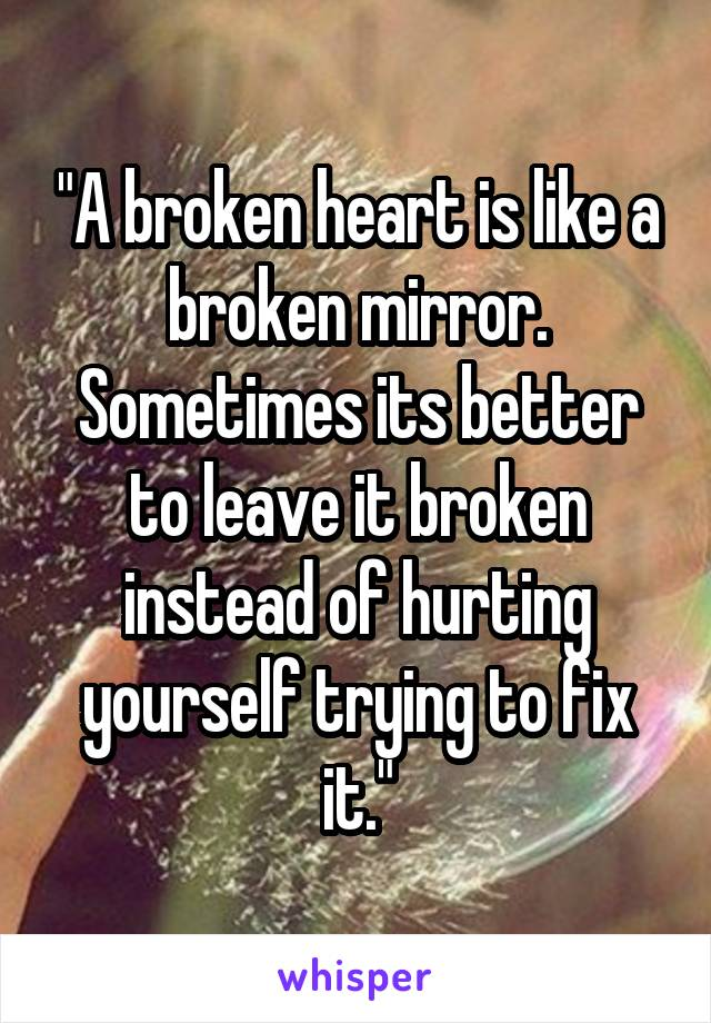 """A broken heart is like a broken mirror. Sometimes its better to leave it broken instead of hurting yourself trying to fix it."""