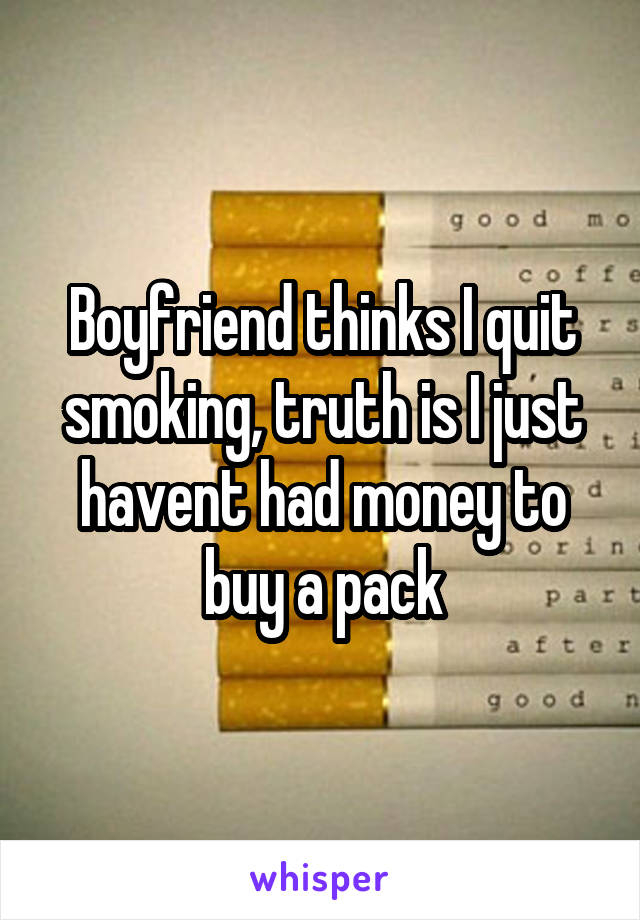 Boyfriend thinks I quit smoking, truth is I just havent had money to buy a pack