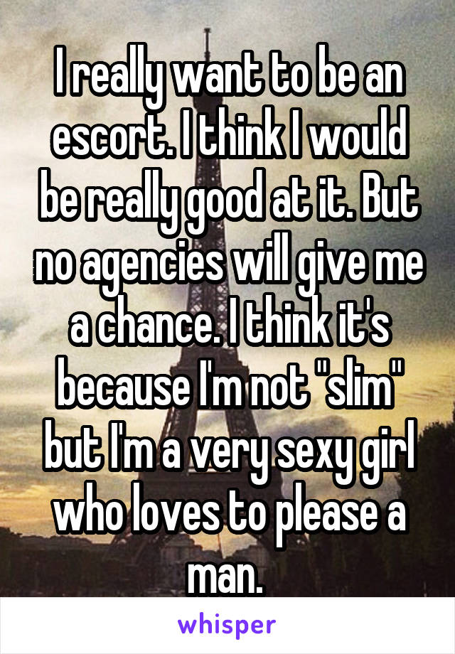 "I really want to be an escort. I think I would be really good at it. But no agencies will give me a chance. I think it's because I'm not ""slim"" but I'm a very sexy girl who loves to please a man."