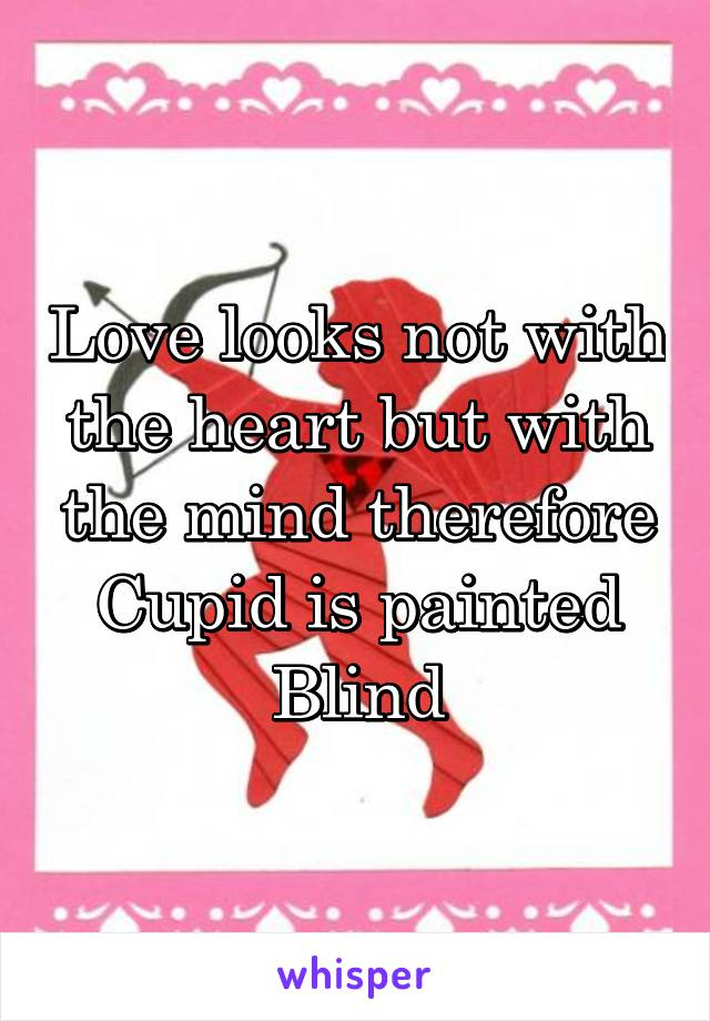 Love looks not with the heart but with the mind therefore Cupid is painted Blind