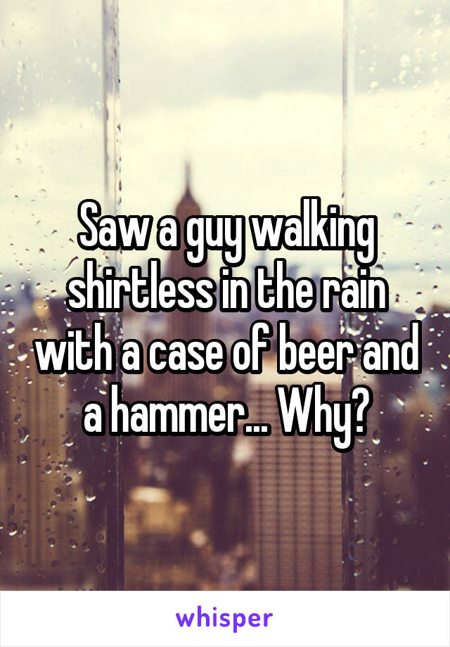 Saw a guy walking shirtless in the rain with a case of beer and a hammer... Why?