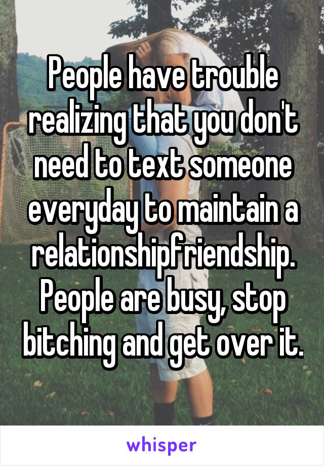 People have trouble realizing that you don't need to text someone everyday to maintain a relationship\friendship. People are busy, stop bitching and get over it.
