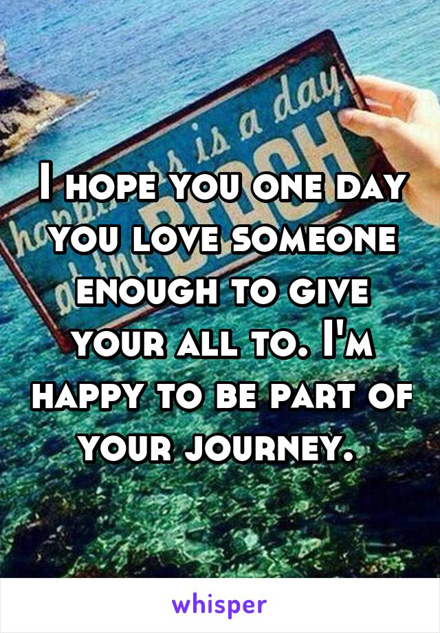 I hope you one day you love someone enough to give your all to. I'm happy to be part of your journey.