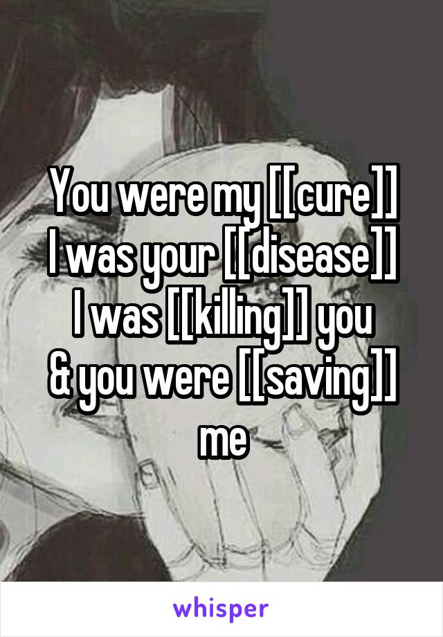 You were my [[cure]] I was your [[disease]] I was [[killing]] you & you were [[saving]] me