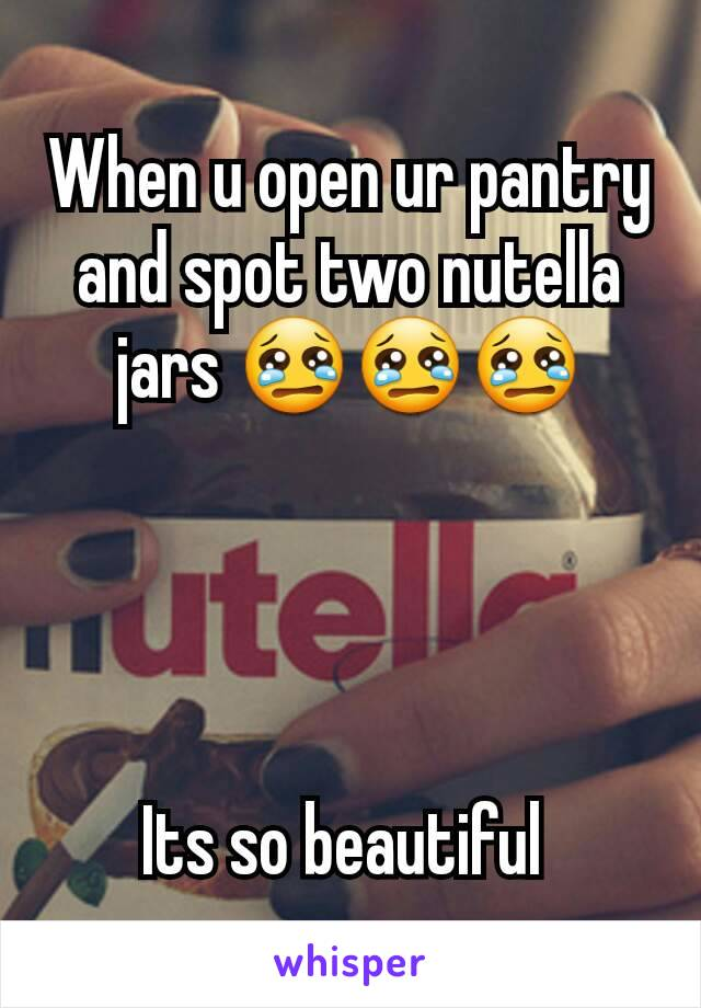 When u open ur pantry and spot two nutella jars 😢😢😢     Its so beautiful
