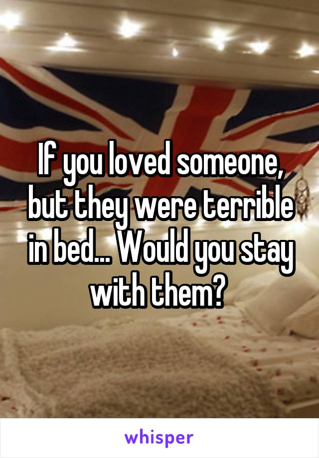 If you loved someone, but they were terrible in bed... Would you stay with them?