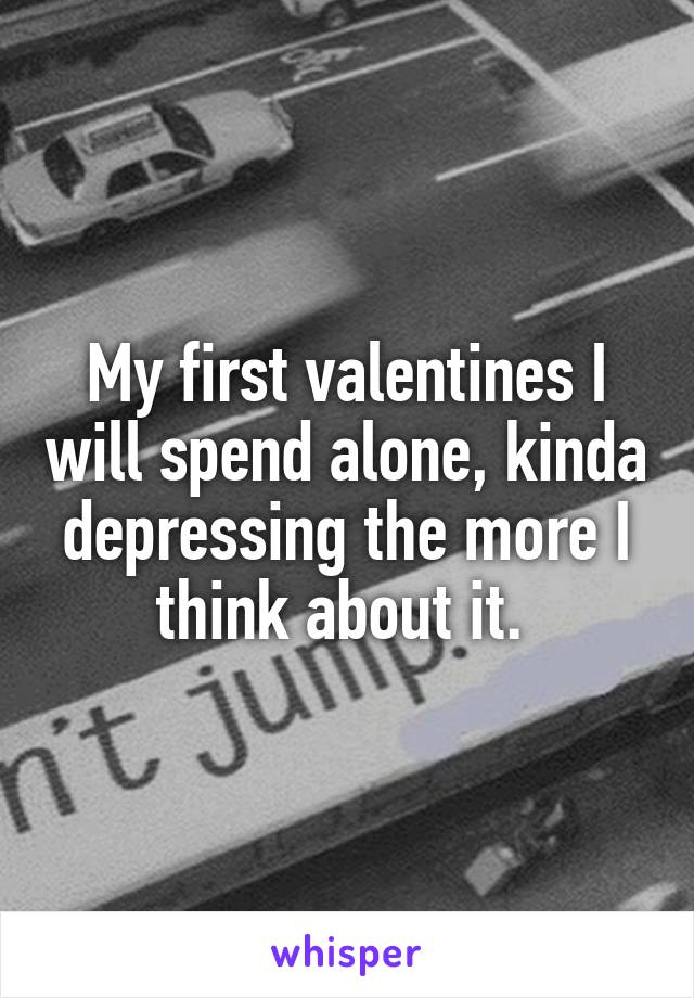 My first valentines I will spend alone, kinda depressing the more I think about it.