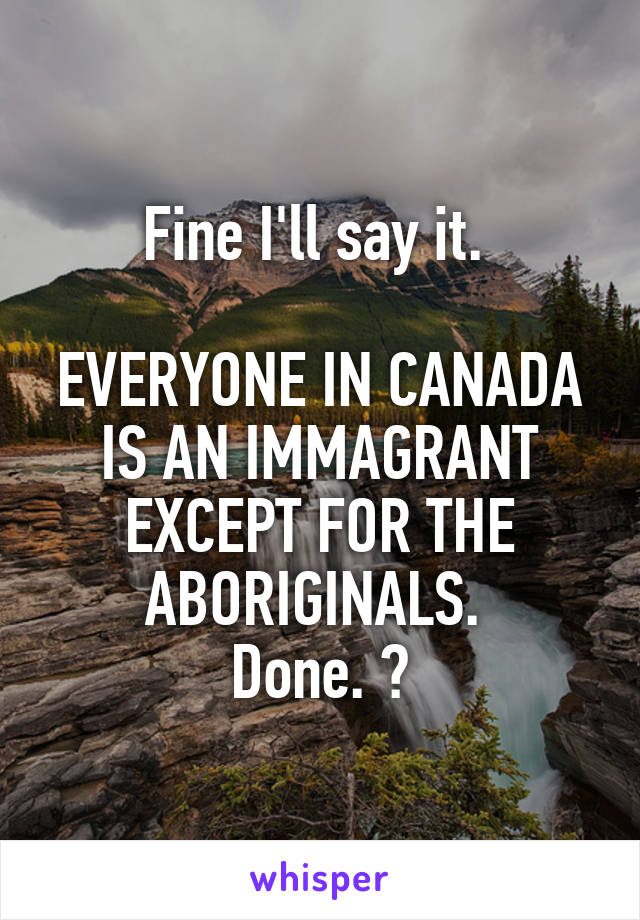 Fine I'll say it.   EVERYONE IN CANADA IS AN IMMAGRANT EXCEPT FOR THE ABORIGINALS.  Done. 😌