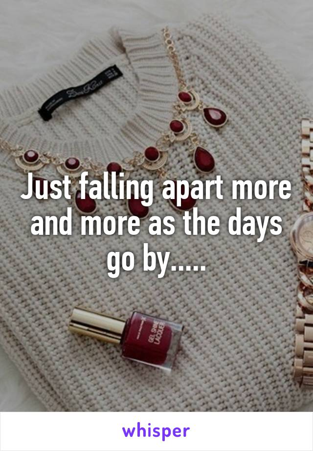 Just falling apart more and more as the days go by.....