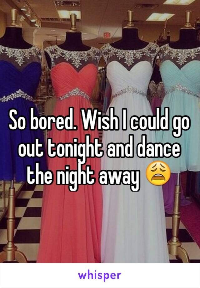 So bored. Wish I could go out tonight and dance the night away 😩