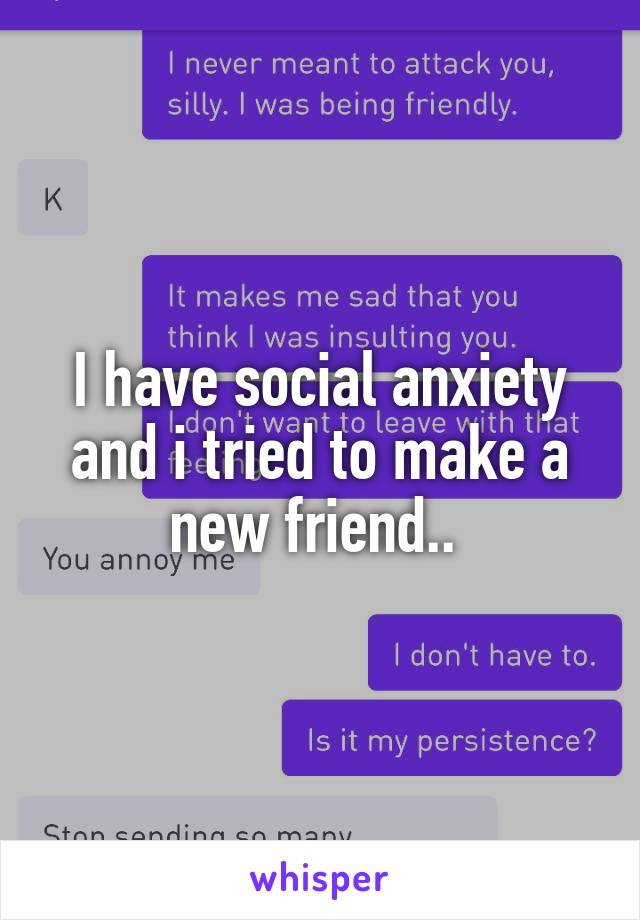 I have social anxiety and i tried to make a new friend..