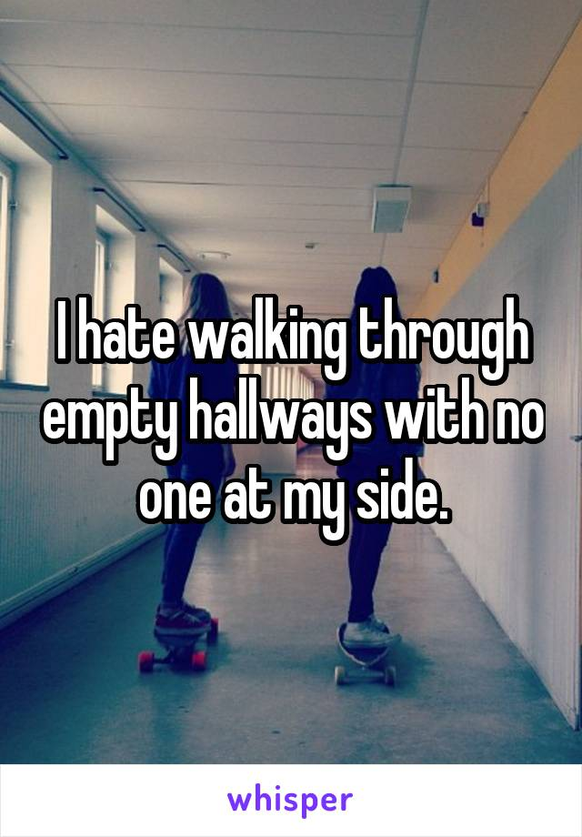 I hate walking through empty hallways with no one at my side.