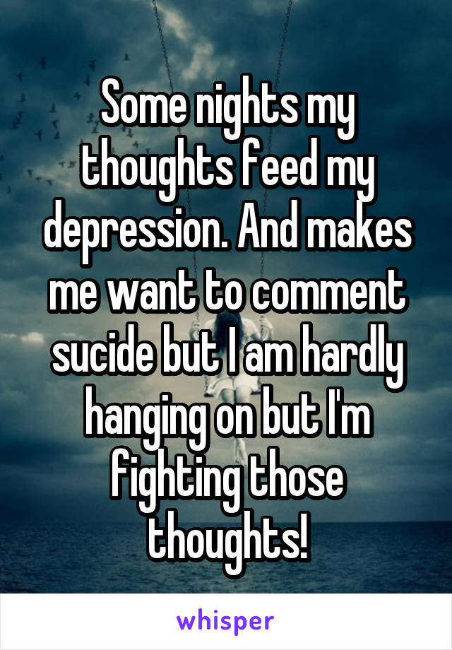 Some nights my thoughts feed my depression. And makes me want to comment sucide but I am hardly hanging on but I'm fighting those thoughts!