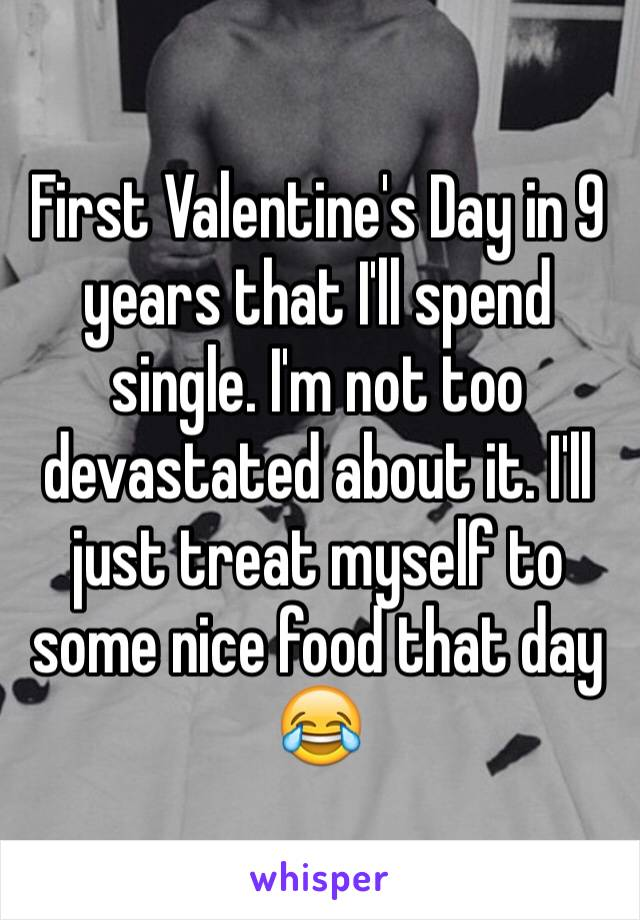 First Valentine's Day in 9 years that I'll spend single. I'm not too devastated about it. I'll just treat myself to some nice food that day 😂