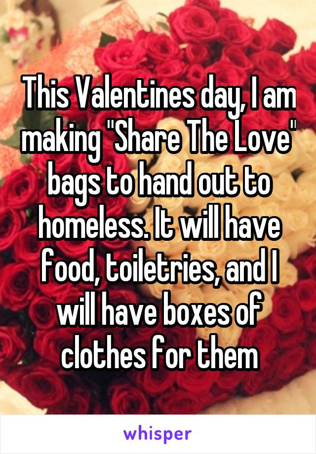 "This Valentines day, I am making ""Share The Love"" bags to hand out to homeless. It will have food, toiletries, and I will have boxes of clothes for them"