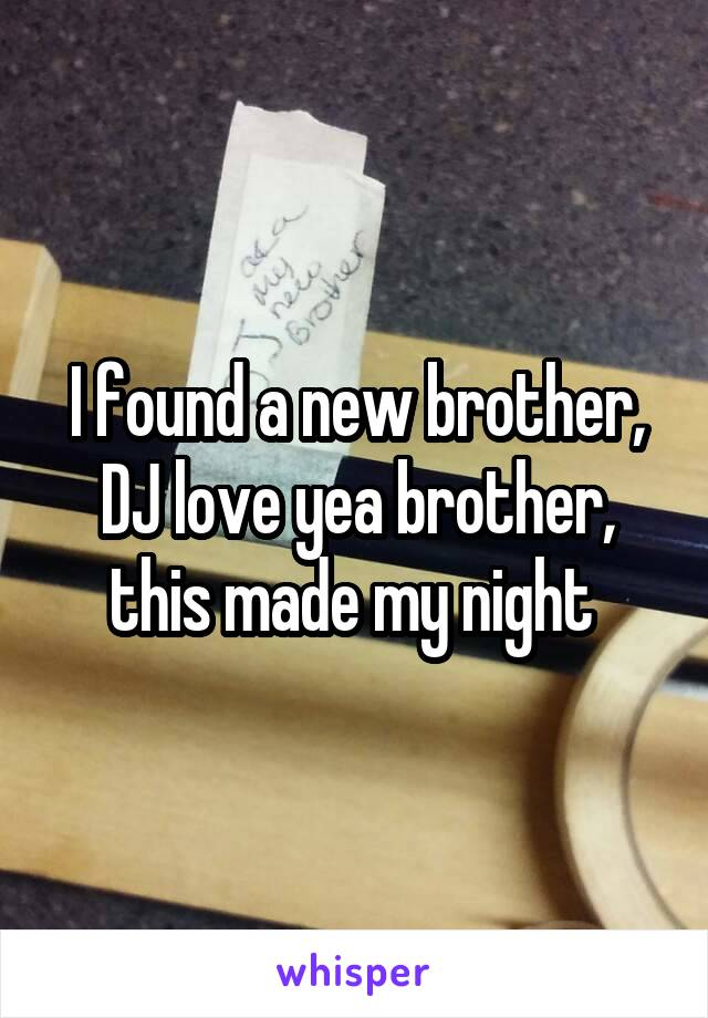 I found a new brother, DJ love yea brother, this made my night