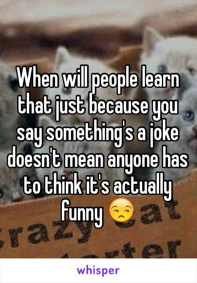 When will people learn that just because you say something's a joke doesn't mean anyone has to think it's actually funny 😒