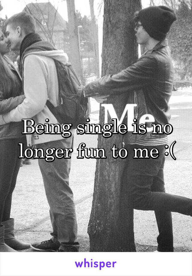 Being single is no longer fun to me :(