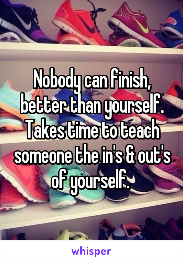 Nobody can finish, better than yourself. Takes time to teach someone the in's & out's of yourself.
