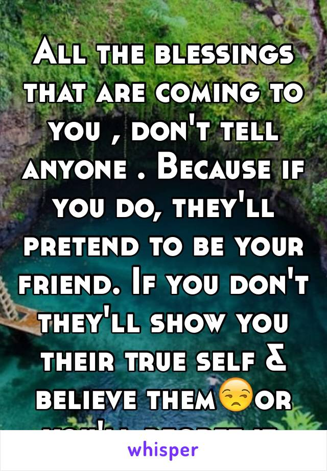 All the blessings that are coming to you , don't tell anyone . Because if you do, they'll pretend to be your friend. If you don't they'll show you their true self & believe them😒or you'll regret it.