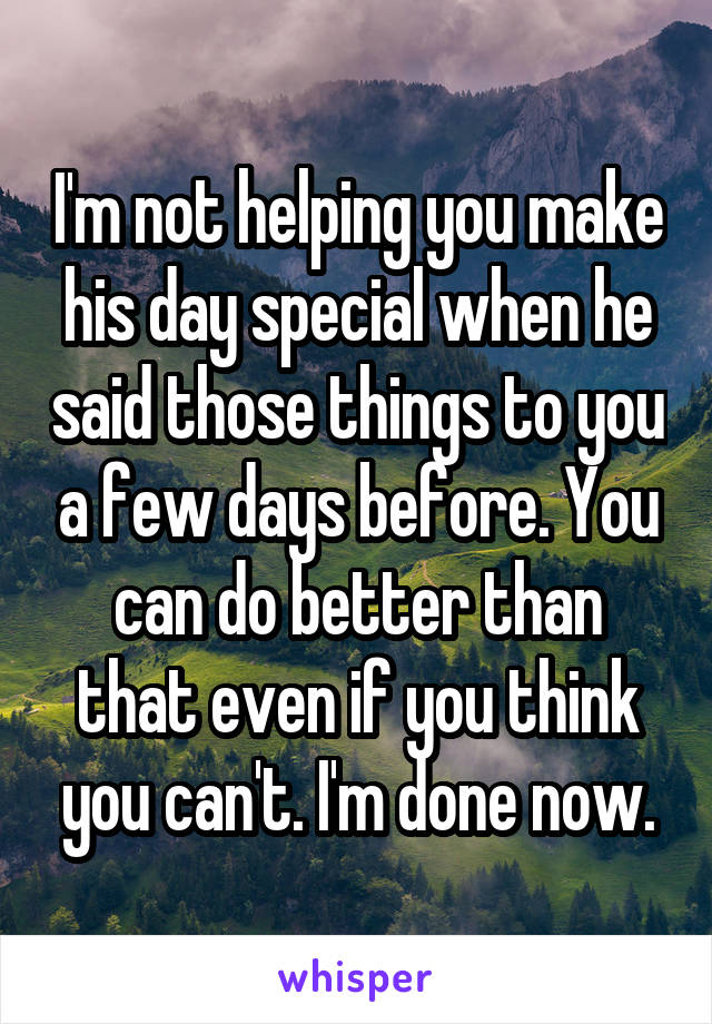 I'm not helping you make his day special when he said those things to you a few days before. You can do better than that even if you think you can't. I'm done now.