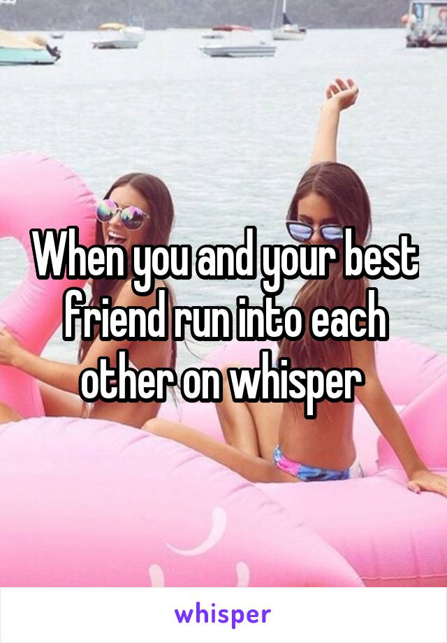 When you and your best friend run into each other on whisper