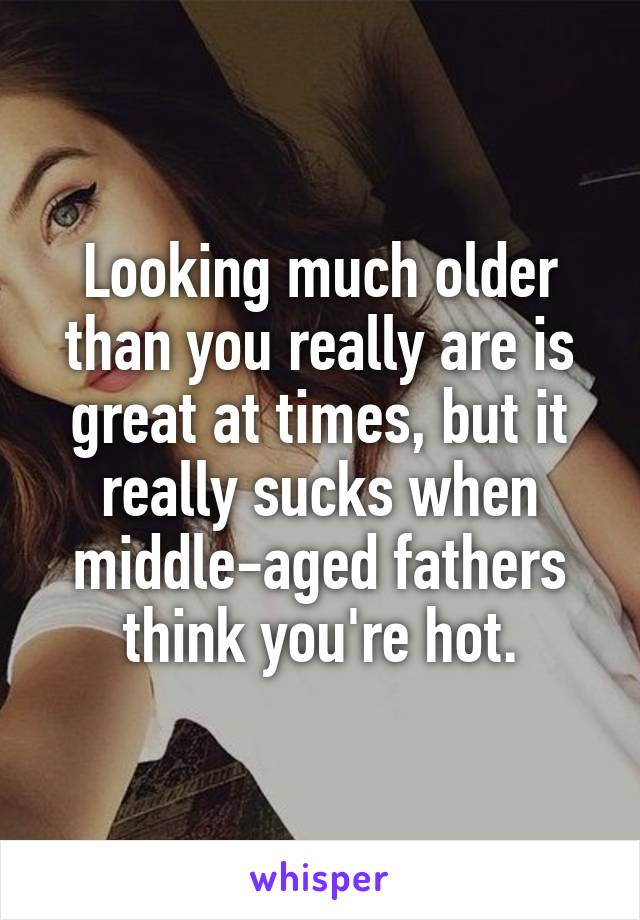 Looking much older than you really are is great at times, but it really sucks when middle-aged fathers think you're hot.